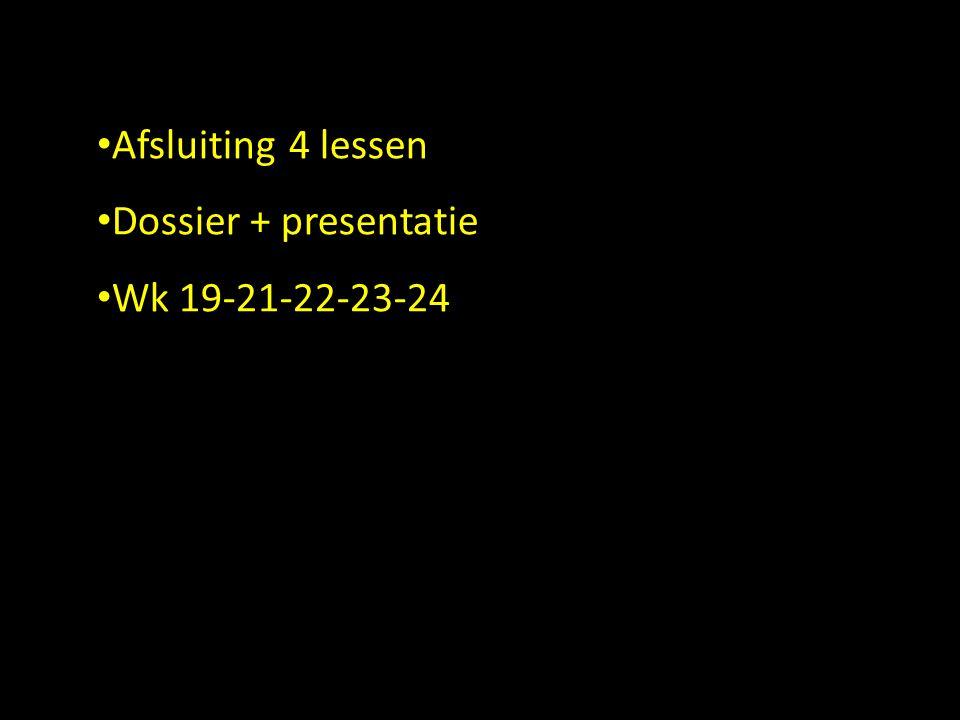 • Afsluiting4 lessen • Dossier + presentatie • Wk 19-21-22-23-24