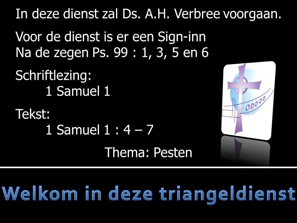 In deze dienst zal Ds. A.H. Verbree voorgaan. Voor de dienst is er een Sign-inn Na de zegen Ps. 99 : 1, 3, 5 en 6 Schriftlezing: 1 Samuel 1 Tekst: 1 S