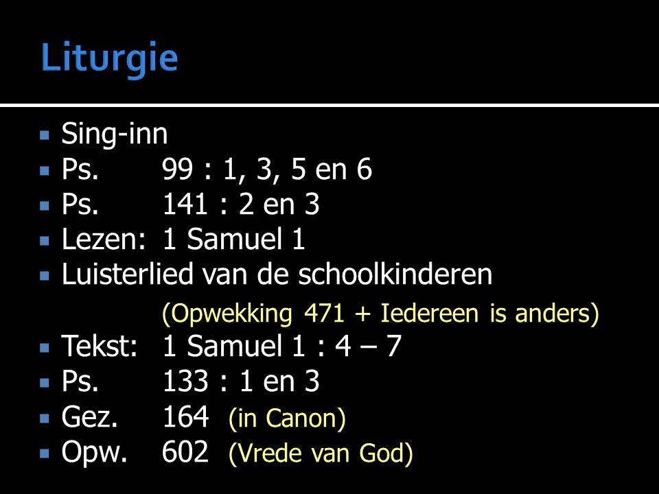  Sing-inn  Ps.99 : 1, 3, 5 en 6  Ps.141 : 2 en 3  Lezen:1 Samuel 1  Luisterlied van de schoolkinderen (Opwekking 471 + Iedereen is anders)  Teks