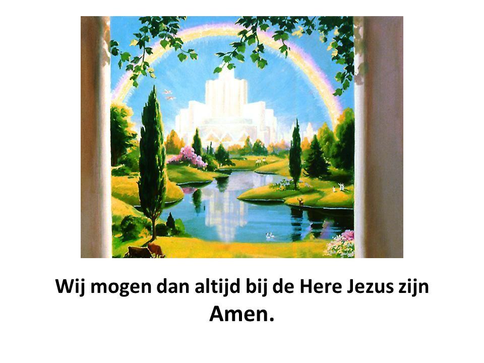 Wij mogen dan altijd bij de Here Jezus zijn Amen.