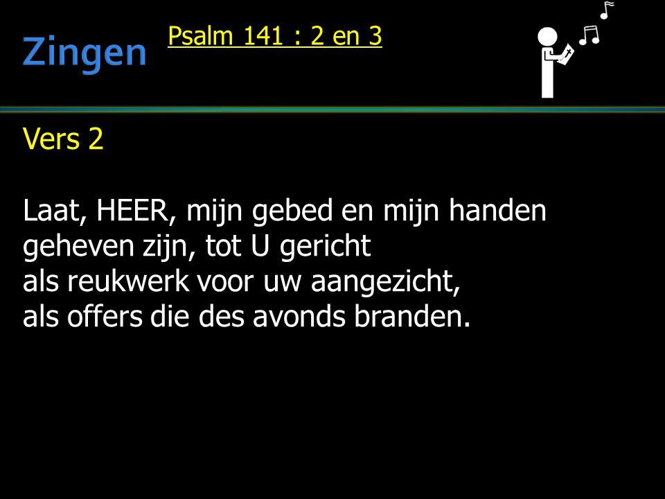 Vers 2 Laat, HEER, mijn gebed en mijn handen geheven zijn, tot U gericht als reukwerk voor uw aangezicht, als offers die des avonds branden. Psalm 141
