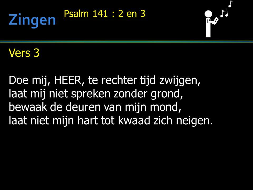 Vers 3 Doe mij, HEER, te rechter tijd zwijgen, laat mij niet spreken zonder grond, bewaak de deuren van mijn mond, laat niet mijn hart tot kwaad zich