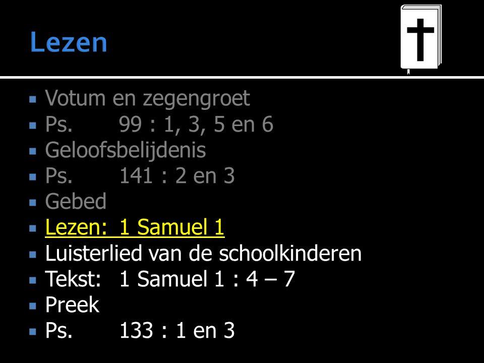  Votum en zegengroet  Ps.99 : 1, 3, 5 en 6  Geloofsbelijdenis  Ps.141 : 2 en 3  Gebed  Lezen:1 Samuel 1  Luisterlied van de schoolkinderen  Te