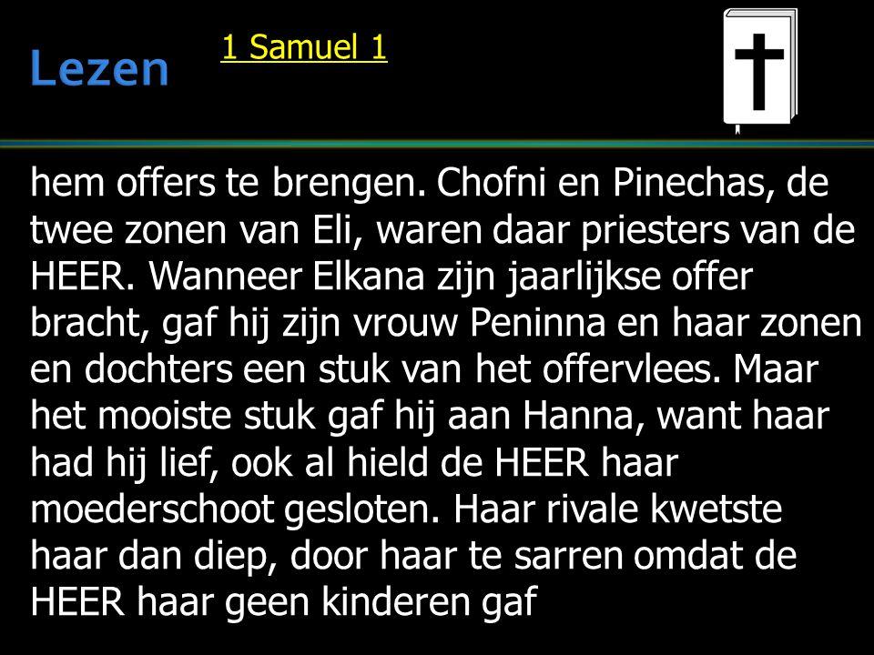 hem offers te brengen. Chofni en Pinechas, de twee zonen van Eli, waren daar priesters van de HEER. Wanneer Elkana zijn jaarlijkse offer bracht, gaf h