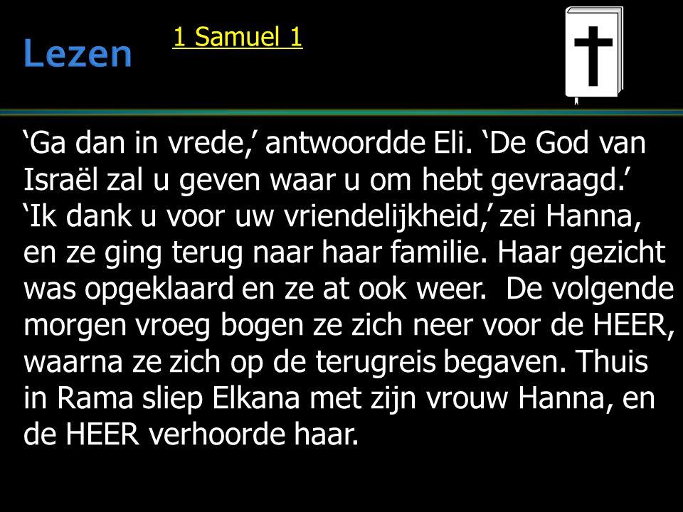 'Ga dan in vrede,' antwoordde Eli. 'De God van Israël zal u geven waar u om hebt gevraagd.' 'Ik dank u voor uw vriendelijkheid,' zei Hanna, en ze ging