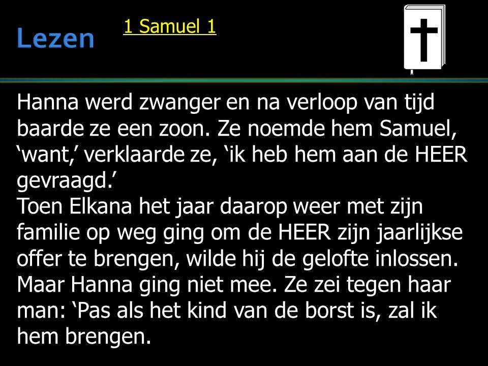 Hanna werd zwanger en na verloop van tijd baarde ze een zoon. Ze noemde hem Samuel, 'want,' verklaarde ze, 'ik heb hem aan de HEER gevraagd.' Toen Elk