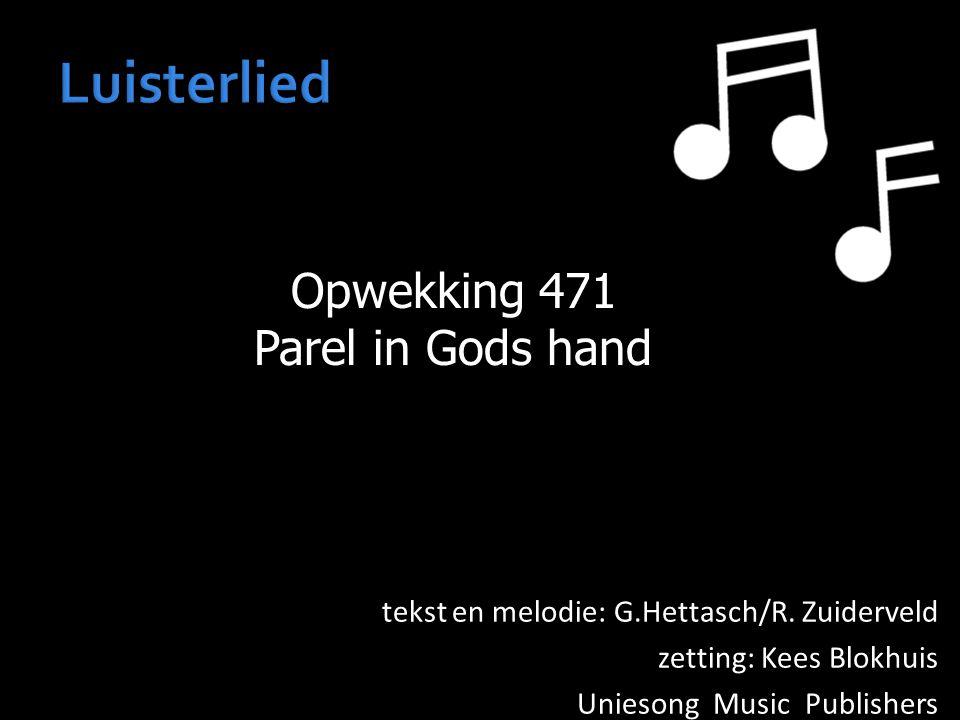 Opwekking 471 Parel in Gods hand tekst en melodie: G.Hettasch/R. Zuiderveld zetting: Kees Blokhuis Uniesong Music Publishers