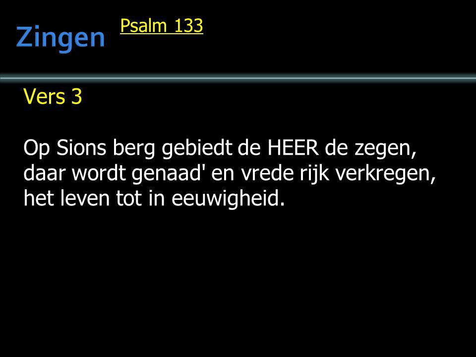 Vers 3 Op Sions berg gebiedt de HEER de zegen, daar wordt genaad' en vrede rijk verkregen, het leven tot in eeuwigheid. Psalm 133