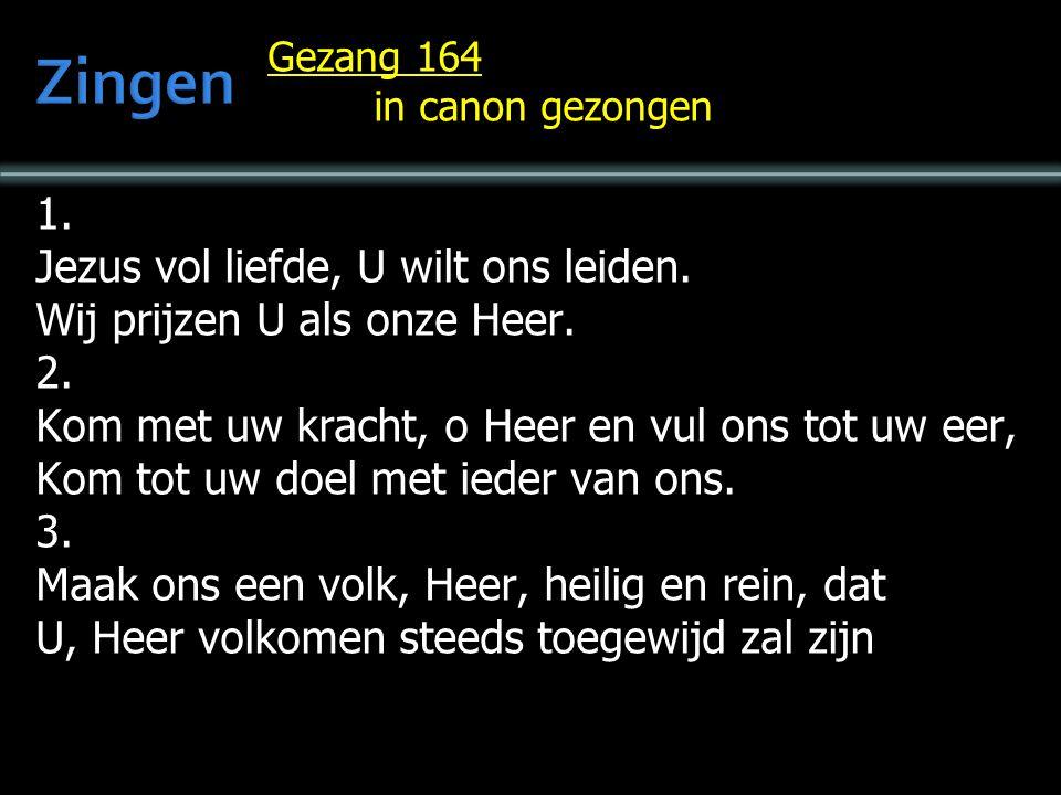 Gezang 164 in canon gezongen 1. Jezus vol liefde, U wilt ons leiden. Wij prijzen U als onze Heer. 2. Kom met uw kracht, o Heer en vul ons tot uw eer,