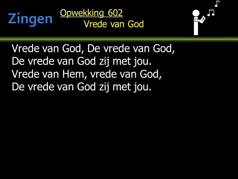 Opwekking 602 Vrede van God Vrede van God, De vrede van God, De vrede van God zij met jou. Vrede van Hem, vrede van God, De vrede van God zij met jou.