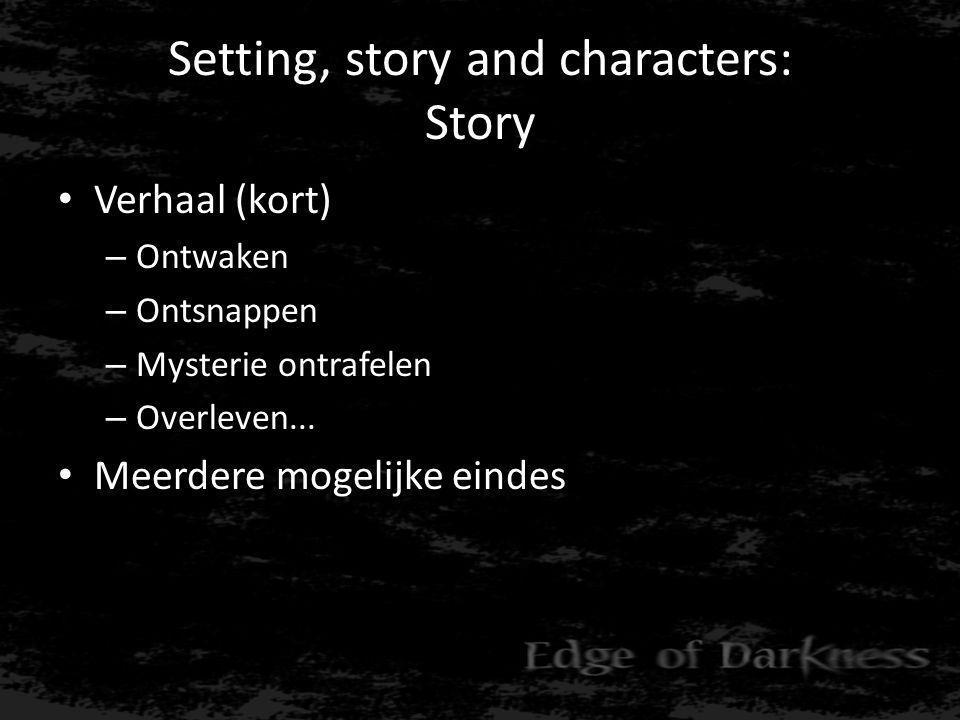 Setting, story and characters: Story • Verhaal (kort) – Ontwaken – Ontsnappen – Mysterie ontrafelen – Overleven...