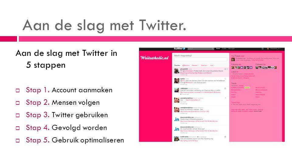 Aan de slag met Twitter. Aan de slag met Twitter in 5 stappen  Stap 1. Account aanmaken  Stap 2. Mensen volgen  Stap 3. Twitter gebruiken  Stap 4.