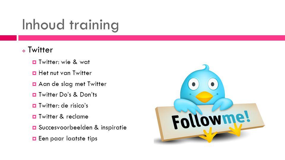 Inhoud training  Twitter  Twitter: wie & wat  Het nut van Twitter  Aan de slag met Twitter  Twitter Do's & Don'ts  Twitter: de risico's  Twitter & reclame  Succesvoorbeelden & inspiratie  Een paar laatste tips