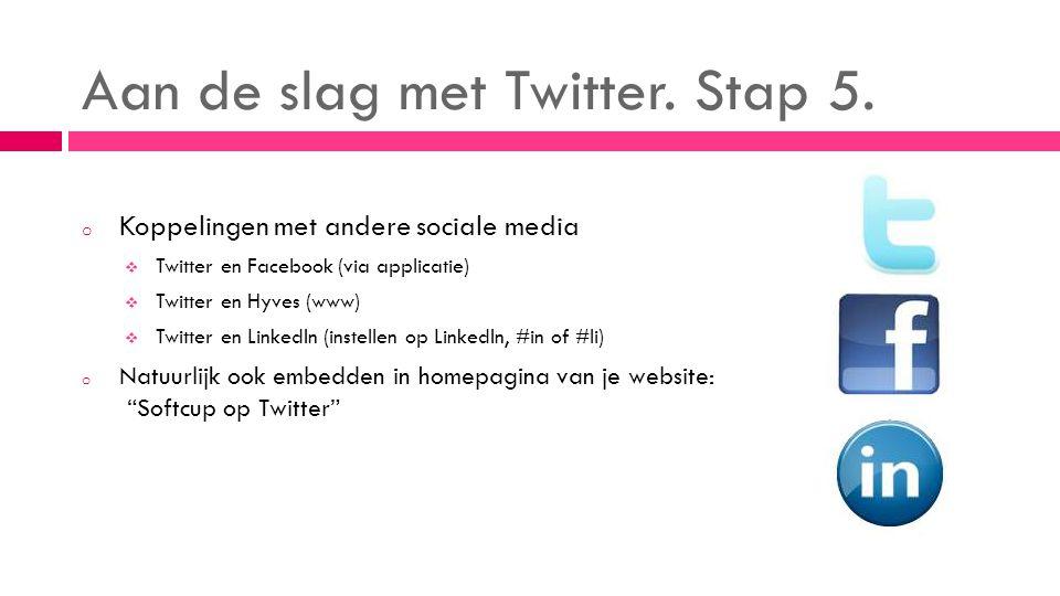 Aan de slag met Twitter. Stap 5. o Koppelingen met andere sociale media  Twitter en Facebook (via applicatie)  Twitter en Hyves (www)  Twitter en L