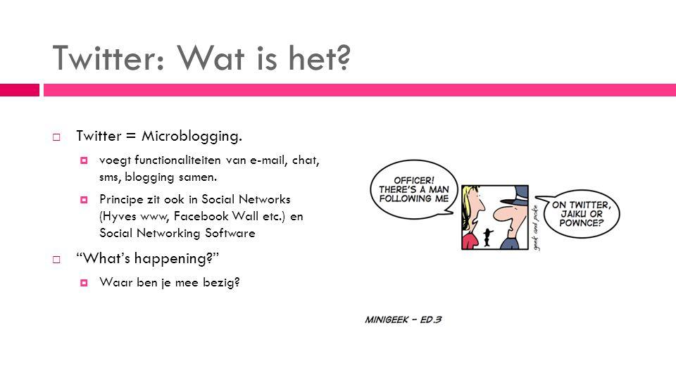  Twitter = Microblogging.  voegt functionaliteiten van e-mail, chat, sms, blogging samen.  Principe zit ook in Social Networks (Hyves www, Facebook