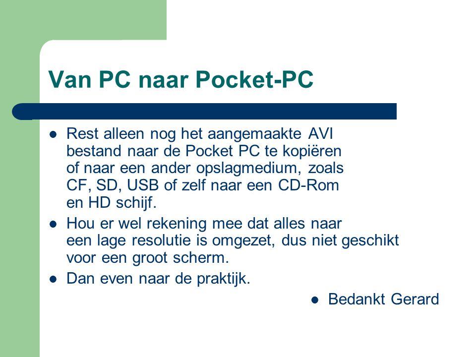 Van PC naar Pocket-PC  Rest alleen nog het aangemaakte AVI bestand naar de Pocket PC te kopiëren of naar een ander opslagmedium, zoals CF, SD, USB of zelf naar een CD-Rom en HD schijf.