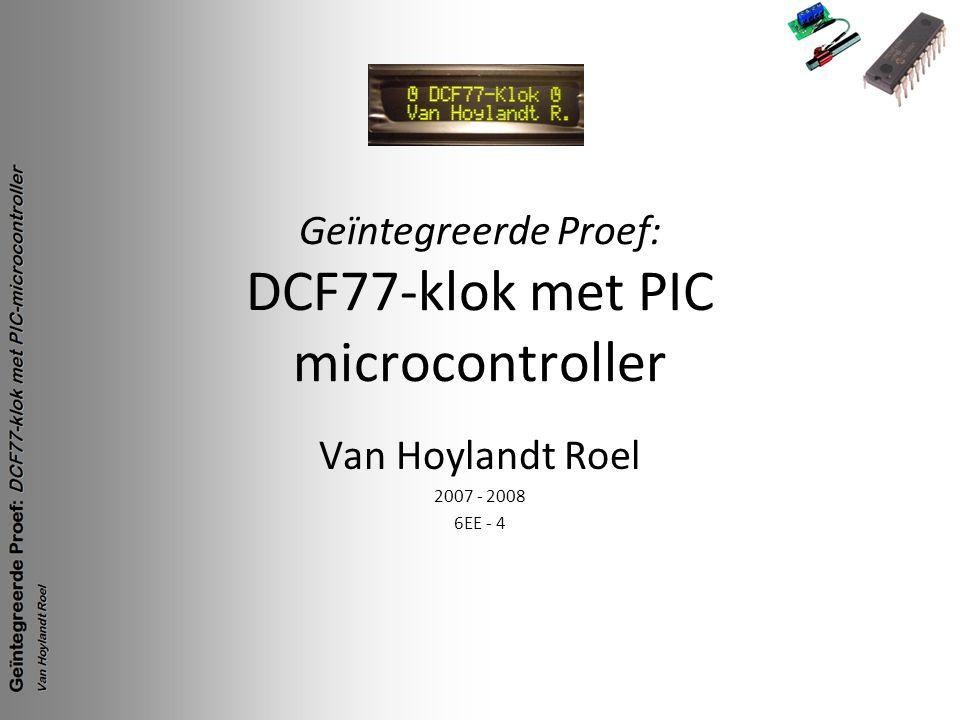 Geïntegreerde Proef: DCF77-klok met PIC microcontroller Van Hoylandt Roel 2007 - 2008 6EE - 4