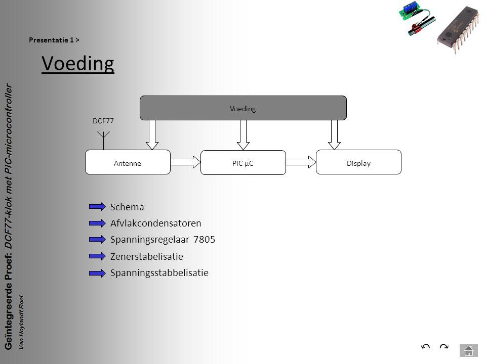 Voeding Presentatie 1 > ⃕⃔ Voeding PIC µC Antenne DCF77 Display Schema Afvlakcondensatoren Spanningsregelaar 7805 Zenerstabelisatie Spanningsstabbelis
