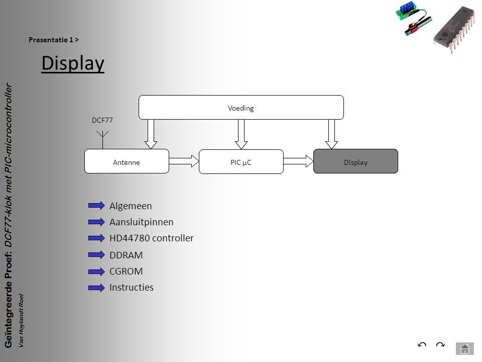 Display Presentatie 1 > ⃕⃔ Voeding PIC µC Antenne DCF77 Display Algemeen Aansluitpinnen HD44780 controller DDRAM CGROM Instructies