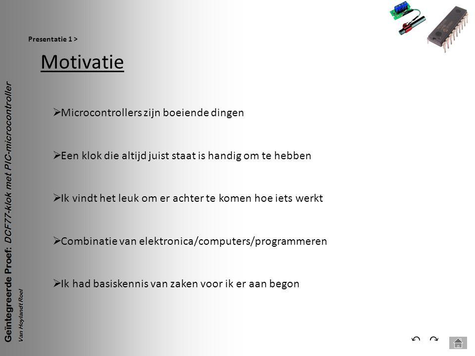 Motivatie Presentatie 1 > ⃕⃔  Microcontrollers zijn boeiende dingen  Een klok die altijd juist staat is handig om te hebben  Ik vindt het leuk om e
