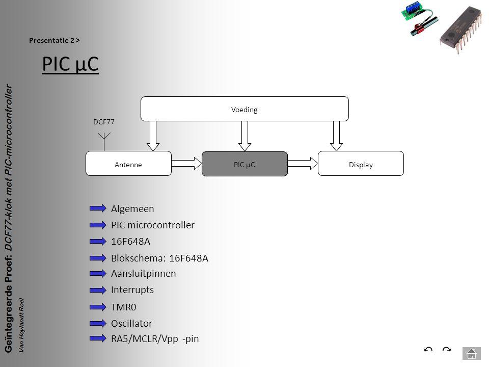 PIC µC Presentatie 2 > ⃕⃔ Voeding PIC µC Antenne DCF77 Display Algemeen PIC microcontroller 16F648A Blokschema: 16F648A Aansluitpinnen Interrupts TMR0