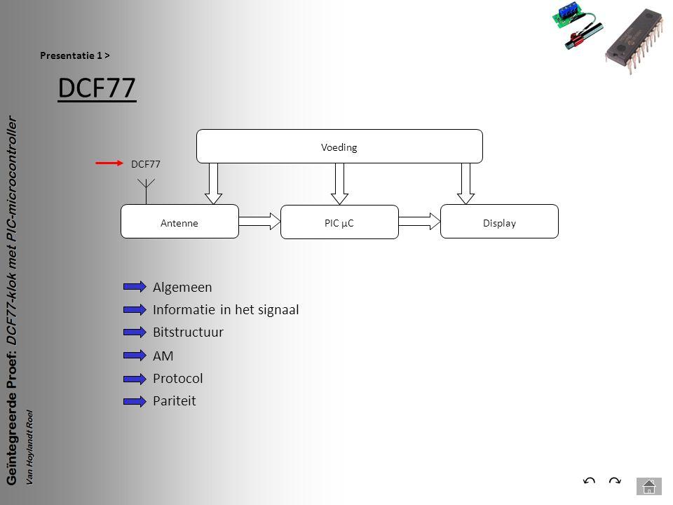 Blokschema Presentatie 2 > ⃕⃔ Voeding PIC µC Antenne DCF77 Display Antenne: Ontvangt het DCF77 signaal en zet het om naar een bruikbaar signaal DCF77: AM-Signaal met tijd en datum informatie PIC µC: Hart van de schakeling, ontvangt, decodeert de informatie, laat de tijd en datum zien op het display Display:Maakt de tijd en datum zichtbaar Voeding:Zorgt ervoor dat elke onderdeel een correcte spanning krijgt