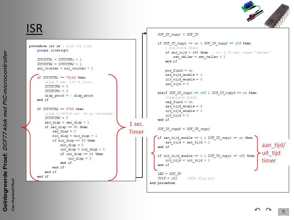 ISR ⃕⃔ procedure isr is ; elke 102.4 µs pragma interrupt INTCNTR1 = INTCNTR1 + 1 INTCNTR2 = INTCNTR2 + 1 ani_counter = ani_counter + 1 if INTCNTR1 ==
