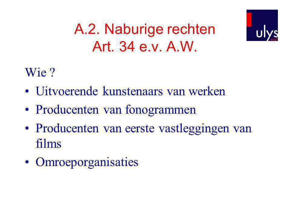 A.2. Naburige rechten Art. 34 e.v. A.W. Wie ? •Uitvoerende kunstenaars van werken •Producenten van fonogrammen •Producenten van eerste vastleggingen v