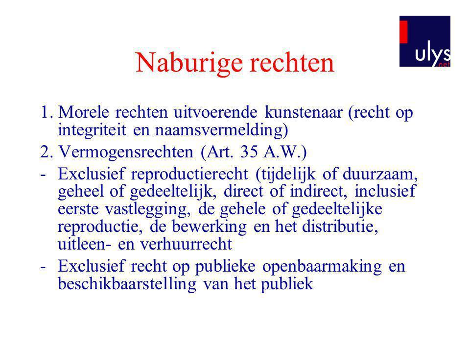 Naburige rechten 1. Morele rechten uitvoerende kunstenaar (recht op integriteit en naamsvermelding) 2. Vermogensrechten (Art. 35 A.W.) -Exclusief repr