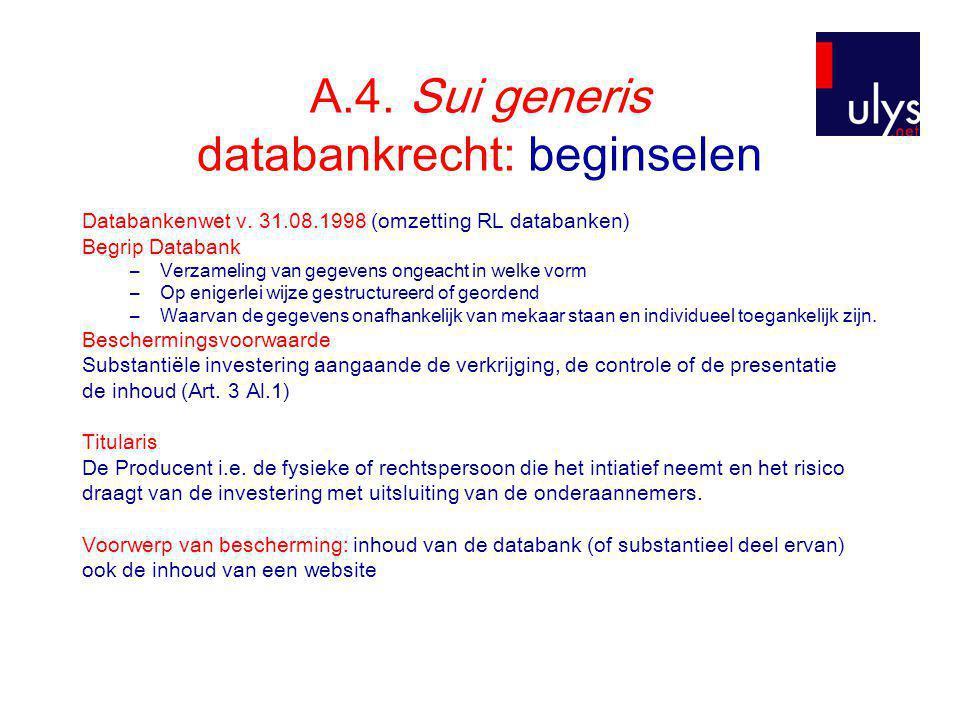 A.4. Sui generis databankrecht: beginselen Databankenwet v. 31.08.1998 (omzetting RL databanken) Begrip Databank –Verzameling van gegevens ongeacht in