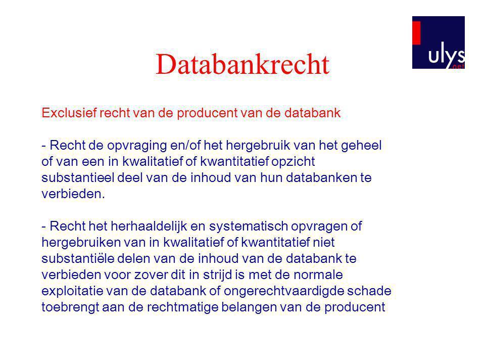 Databankrecht Exclusief recht van de producent van de databank - Recht de opvraging en/of het hergebruik van het geheel of van een in kwalitatief of kwantitatief opzicht substantieel deel van de inhoud van hun databanken te verbieden.