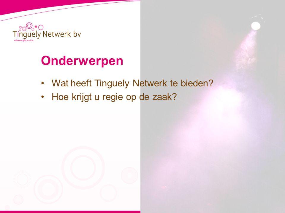 Onderwerpen •Wat heeft Tinguely Netwerk te bieden •Hoe krijgt u regie op de zaak
