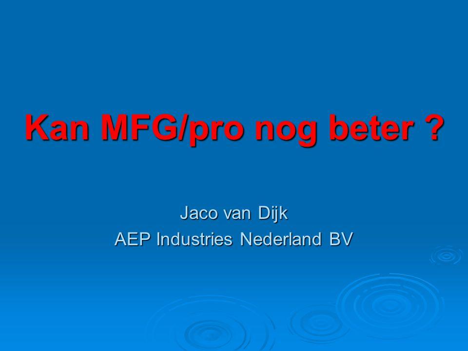 Kan MFG/pro nog beter ? Jaco van Dijk AEP Industries Nederland BV