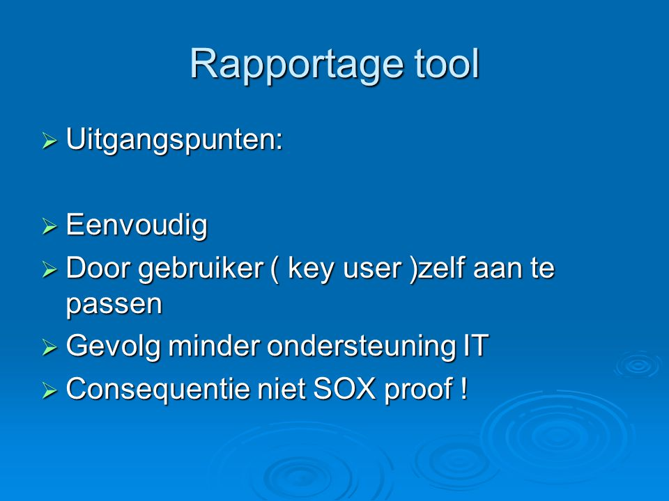 Rapportage tool  Uitgangspunten:  Eenvoudig  Door gebruiker ( key user )zelf aan te passen  Gevolg minder ondersteuning IT  Consequentie niet SOX proof !