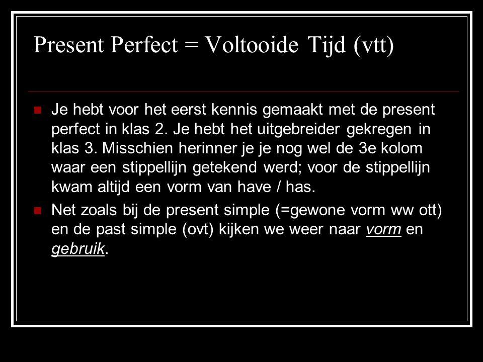 Present Perfect = Voltooide Tijd (vtt) JJe hebt voor het eerst kennis gemaakt met de present perfect in klas 2. Je hebt het uitgebreider gekregen in