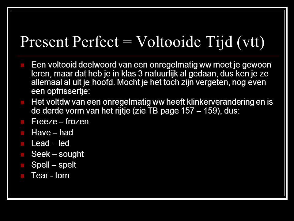 Present Perfect = Voltooide Tijd (vtt) EEen voltooid deelwoord van een onregelmatig ww moet je gewoon leren, maar dat heb je in klas 3 natuurlijk al