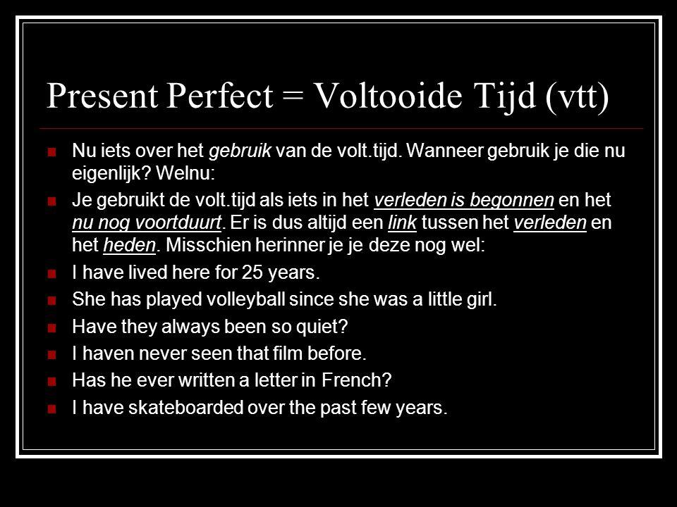 Present Perfect = Voltooide Tijd (vtt) NNu iets over het gebruik van de volt.tijd. Wanneer gebruik je die nu eigenlijk? Welnu: JJe gebruikt de vol