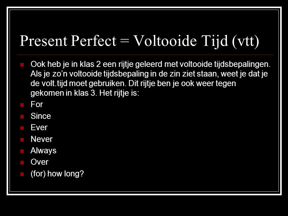 Present Perfect = Voltooide Tijd (vtt) OOok heb je in klas 2 een rijtje geleerd met voltooide tijdsbepalingen. Als je zo'n voltooide tijdsbepaling i