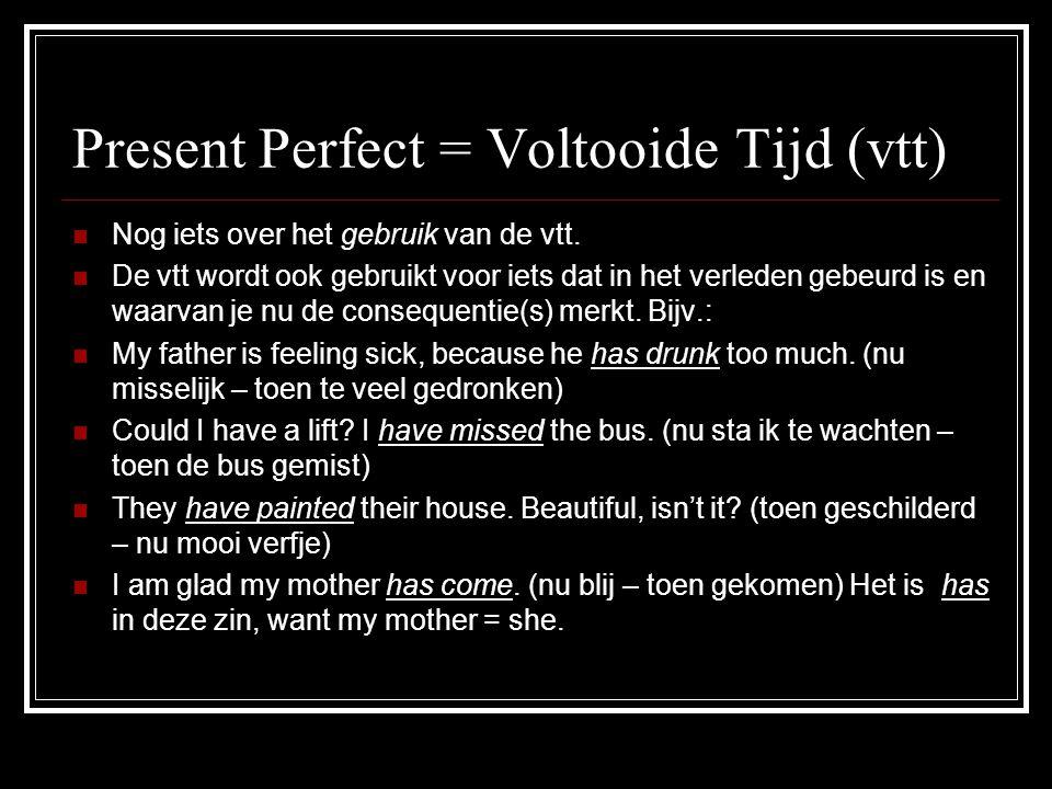 Present Perfect = Voltooide Tijd (vtt) VVoordat je bij de opdrachten uitkomt, nog even dit: AAls je moet kiezen tussen de ovt (verl.tijd) en de vtt (volt.tijd) ga je in eerste instantie op zoek naar de tijdsbepaling in de zin.