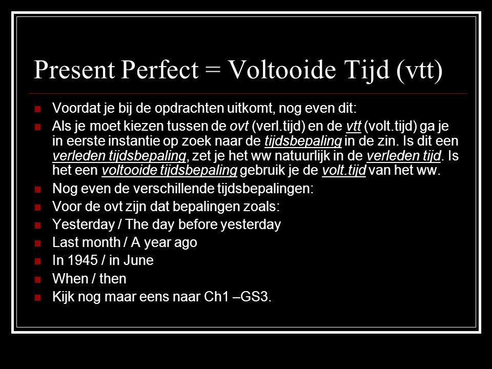 Present Perfect = Voltooide Tijd (vtt) VVoordat je bij de opdrachten uitkomt, nog even dit: AAls je moet kiezen tussen de ovt (verl.tijd) en de vt