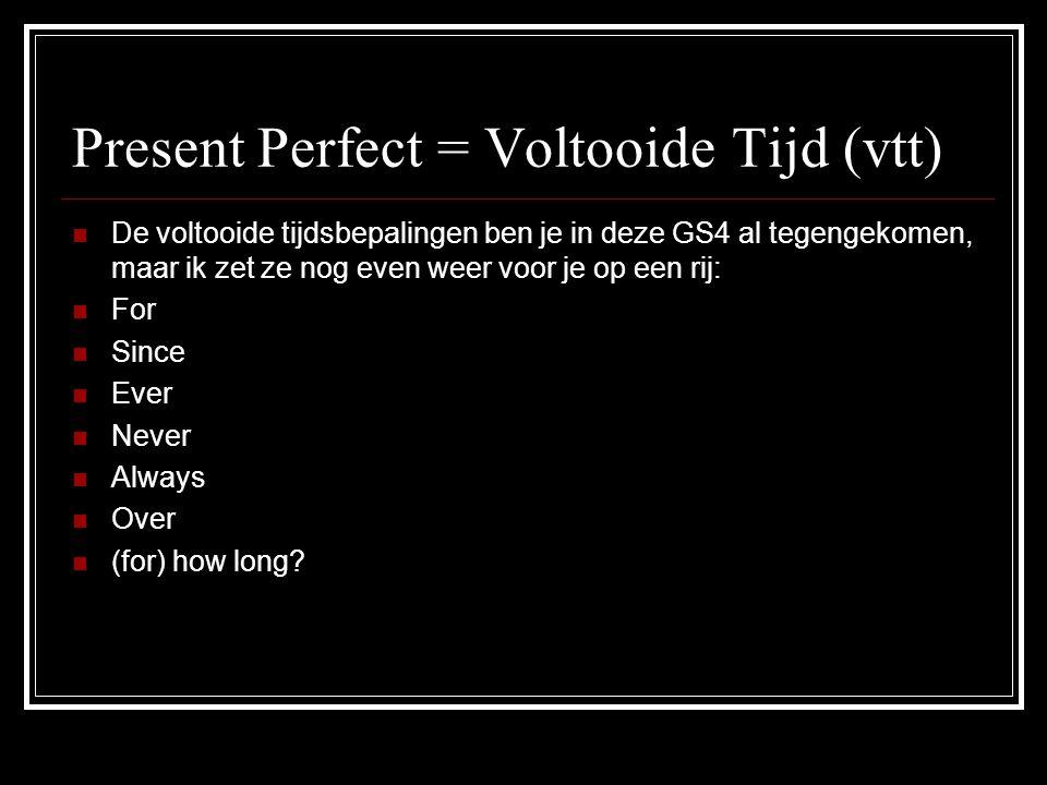 Present Perfect = Voltooide Tijd (vtt) DDe voltooide tijdsbepalingen ben je in deze GS4 al tegengekomen, maar ik zet ze nog even weer voor je op een