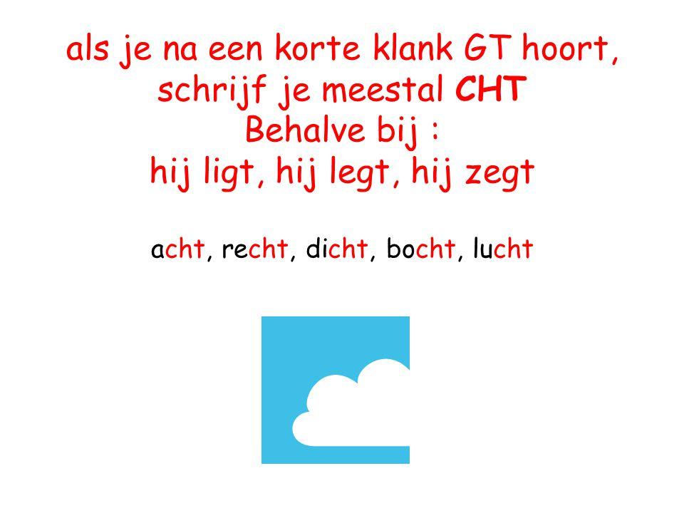als je na een korte klank GT hoort, schrijf je meestal CHT Behalve bij : hij ligt, hij legt, hij zegt acht, recht, dicht, bocht, lucht
