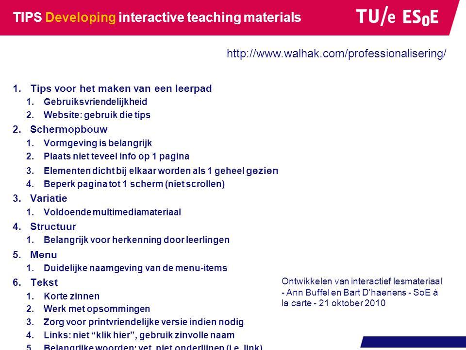 TIPS Developing interactive teaching materials 1.Tips voor het maken van een leerpad 1.Gebruiksvriendelijkheid 2.Website: gebruik die tips 2.Schermopbouw 1.Vormgeving is belangrijk 2.Plaats niet teveel info op 1 pagina 3.Elementen dicht bij elkaar worden als 1 geheel gezien 4.Beperk pagina tot 1 scherm (niet scrollen) 3.Variatie 1.Voldoende multimediamateriaal 4.Structuur 1.Belangrijk voor herkenning door leerlingen 5.Menu 1.Duidelijke naamgeving van de menu-items 6.Tekst 1.Korte zinnen 2.Werk met opsommingen 3.Zorg voor printvriendelijke versie indien nodig 4.Links: niet klik hier , gebruik zinvolle naam 5.Belangrijke woorden: vet, niet onderlijnen (i.e.