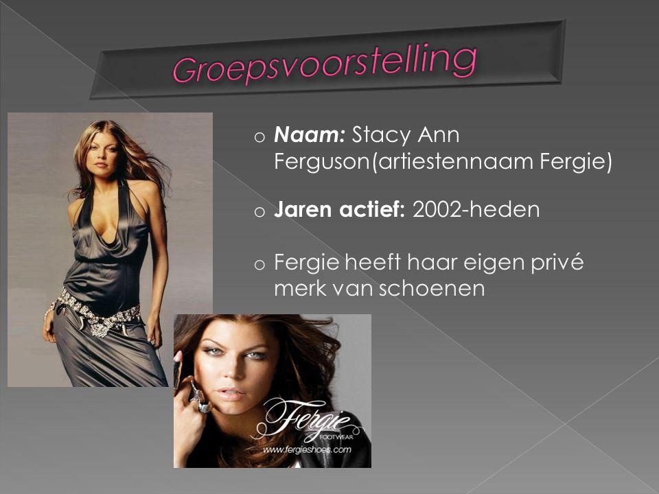 o Naam: Stacy Ann Ferguson(artiestennaam Fergie) o Jaren actief: 2002-heden o Fergie heeft haar eigen privé merk van schoenen