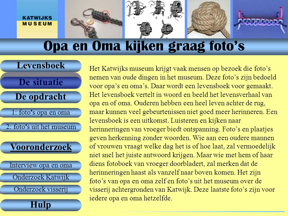 1: foto ' s opa en oma De opdracht Vooronderzoek Levensboek De situatie Hulp 2: foto ' s uit het museum Onderzoek Katwijk Interview opa en oma Onderzoek visserij Het Katwijks museum krijgt vaak mensen op bezoek die foto's nemen van oude dingen in het museum.