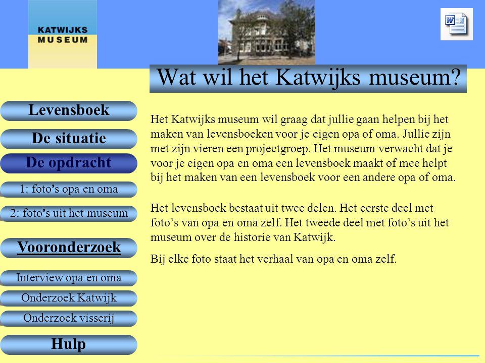 1: foto ' s opa en oma De opdracht Vooronderzoek Levensboek De situatie Hulp 2: foto ' s uit het museum Onderzoek Katwijk Interview opa en oma Onderzoek visserij Wat wil het Katwijks museum.
