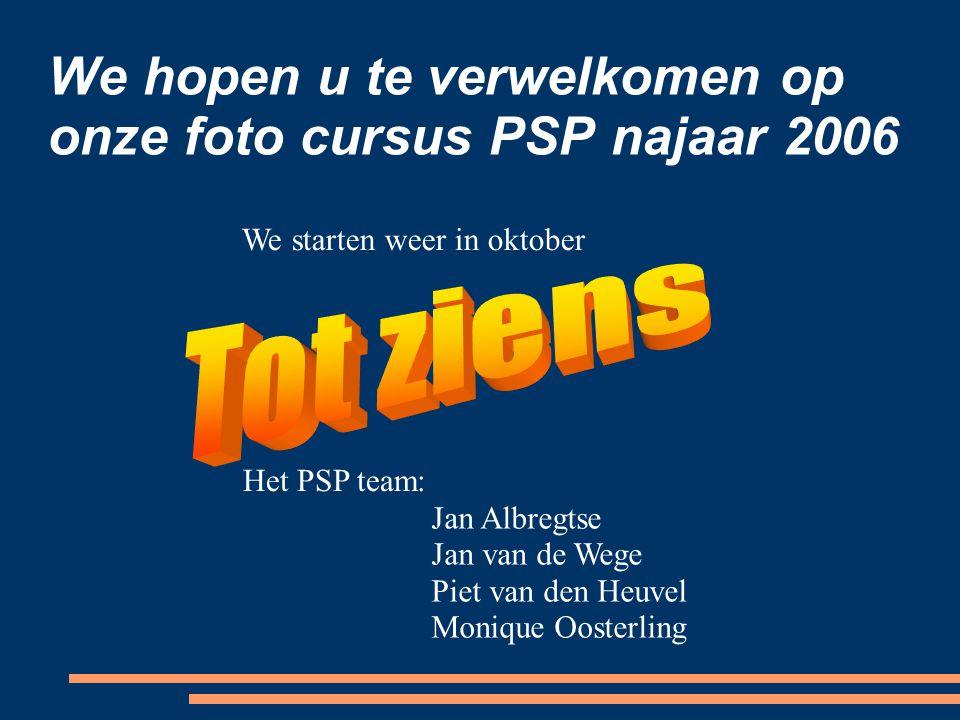 We hopen u te verwelkomen op onze foto cursus PSP najaar 2006 Het PSP team: Jan Albregtse Jan van de Wege Piet van den Heuvel Monique Oosterling We starten weer in oktober
