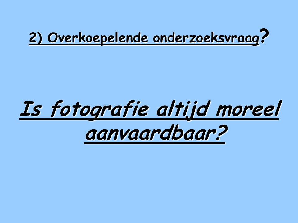 2) Overkoepelende onderzoeksvraag Is fotografie altijd moreel aanvaardbaar