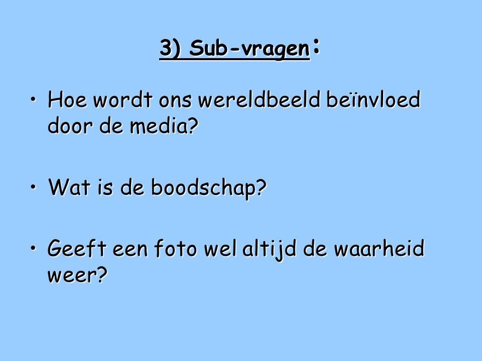 3) Sub-vragen : •Hoe wordt ons wereldbeeld beïnvloed door de media.
