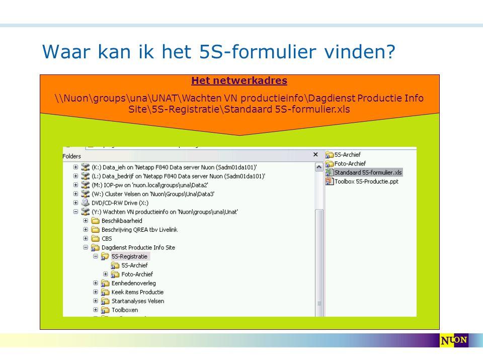 Waar kan ik het 5S-formulier vinden? Het netwerkadres \\Nuon\groups\una\UNAT\Wachten VN productieinfo\Dagdienst Productie Info Site\5S-Registratie\Sta